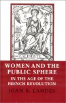 Women and the Public Sphere in the Age of the French Revolution - Joan B. Landes