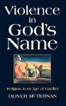 Violence in God's Name: Religion in an Age of Conflict - Oliver McTernan