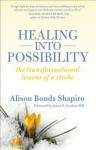 Healing Into Possibility: The Transformation Lessons of a Stroke - Alison Bonds Shapiro