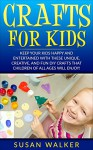 Crafts for Kids: Keep Your Kids Happy and Entertained with These Unique, Creative, and Fun DIY Crafts that Children of all Ages will Enjoy! - Susan Walker