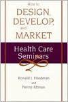 How to Design, Develop, and Market Health Care Seminars - Ronald J. Friedman