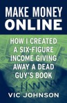 Make Money Online: How I Created a Six Figure Income Giving Away a Dead Guy's Book - Vic Johnson