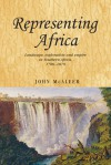Representing Africa: Landscape, Exploration and Empire in Southern Africa, 1780-1870 - John McAleer