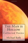 The Man is Hollow...: collected poems - Michael Roth