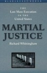 Martial Justice: The Last Mass Execution in the United States - Richard Whittingham