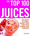 The Top 100 Juices: 100 Juices to Turbo-Charge Your Body with Vitamins and Minerals (The Top 100 Recipes Series) - Sarah Owen