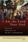 I Am the Lord Your God: Christian Reflections on the Ten Commandments - Carl E. Braaten