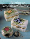 The Complete Guide to Painting on Porcelain & Ceramic - Priscilla Hauser, Prolific Impressions Inc.