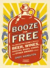 Booze for Free: The Definitive Guide to Making Beer, Wines, Cocktail Bases, Ciders, and Other Drinks at Home - Andy Hamilton