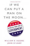 If We Can Put a Man on the Moon: Getting Big Things Done in Government - William D. Eggers, John O'Leary