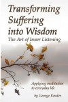 Transforming Suffering Into Wisdom: The Art of Inner Listening - George Kinder