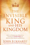 The Invisible King and His Kingdom: How to Understand, Operate In, and Advance God's Will for Healing, Deliverance, and Miracles - John Eckhardt