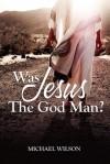 Was Jesus the God Man? - Michael Wilson