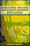 Agriculture, Foraging, and Wildlife Resource Use in Africa: Cultural and Political Dynamics in the Zambezi Valley - Richard A. Hasler, Hasler