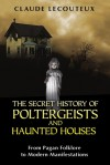 The Secret History of Poltergeists and Haunted Houses: From Pagan Folklore to Modern Manifestations - Claude Lecouteux