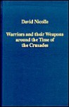 Warriors and Their Weapons Around the Time of the Crusades: Relationships Between Byzantium, the West, and the Islamic World - David Nicolle