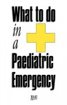What to Do in a Paediatric Emergency - Ian Higginson, David Montgomery, Phil Munro