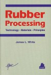 Rubber Processing: Technology, Materials, and Principles - James Lindsay White