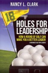 18 Holes for Leadership: How a Round of Golf Can Make You a Better Leader! - Nancy Clark, Michelle Gamble-Risley