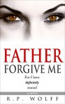Father Forgive Me: For I have definitely sinned - R.P. Wolff