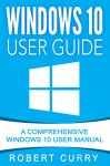 Windows 10 User Guide: A Comprehensive Windows 10 User Manual - Robert Curry