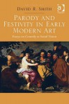 Parody and Festivity in Early Modern Art: Essays on Comedy as Social Vision - David R. Smith