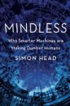 Mindless: Why Smarter Machines are Making Dumber Humans - Simon Head, Sean Pratt