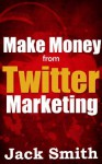 Make money from Twitter Marketing - Jack Smith