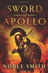 Sword of Apollo: A Novel (The Warrior Trilogy) - Noble Smith