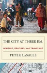 The City at Three P.M.: Writing, Reading, and Traveling - Peter LaSalle