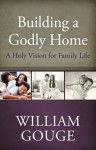 Building a Godly Home, Volume 1: A Holy Vision for Family Life - William Gouge