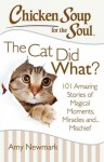 Chicken Soup for the Soul: The Cat Did What?: 101 Amazing Stories of Magical Moments, Miracles and... Mischief - Jack Canfield, Mark Victor Hansen, Amy Newmark