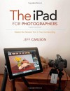 The iPad for Photographers: Master the Newest Tool in Your Camera Bag (3rd Edition) - Jeff Carlson