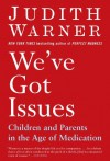 We've Got Issues: Children and Parents in the Age of Medication - Judith Warner