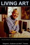 Living Art: The Life Of Paul R. Jones, African American Art Collector - Margaret L. Andersen, Neil F. Thomas
