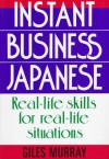 Instant Business Japanese: Real Life Skills for Real Life Situations - Giles Murray