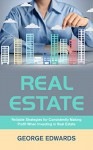 Real Estate: Reliable Strategies for Consistently Making Profit When Investing in Real Estate (Real Estate Investing Book 1) - George Edwards