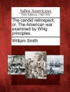 The Candid Retrospect, Or, the American War Examined by Whig Principles - William Smith