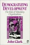 Democratizing Development: The Role Of Voluntary Organizations - John Clark