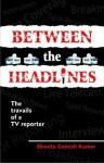 Between The Headlines - Shweta Ganesh Kumar