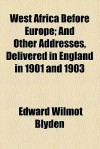 West Africa Before Europe; And Other Addresses, Delivered in England in 1901 and 1903 - Edward Wilmot Blyden