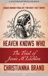 Heaven Knows Who: The Trial of Jessie M'Lachlan - Christianna Brand