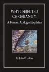 Why I Rejected Christianity: A Former Apologist Explains - John W. Loftus