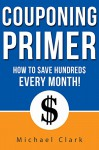 Couponing Primer: How To Save Hundreds of $$$ With Couponing Every Month - Michael Clarke