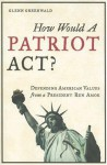 How Would a Patriot Act? Defending American Values from a President Run Amok - Glenn Greenwald