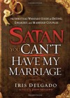 Satan, You Can't Have My Marriage: The Spiritual Warfare Guide for Dating, Engaged and Married Couples - Iris Delgado