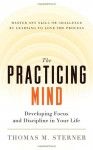 The Practicing Mind: Developing Focus and Discipline in Your Life - Master Any Skill or Challenge by Learning to Love the Process - Thomas M. Sterner