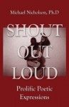 Shout Out Loud: Prolific Poetic Expressions - Michael Nicholson
