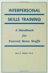 Interpersonal Skills Training: A Handbook for Funeral Service Staffs - Alan D. Wolfelt