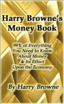 Harry Browne's Money Book - 99% of Everything You Need to Know About Money & Its Effect Upon the Economy - Harry Browne